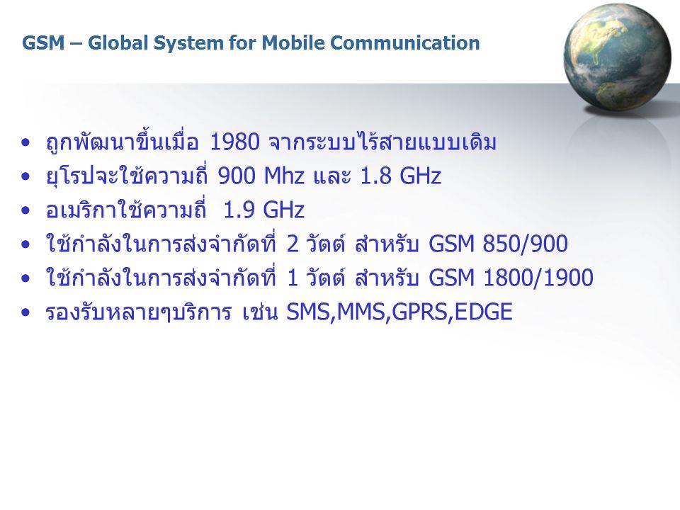 GSM – Global System for Mobile Communication ถูกพัฒนาขึ้นเมื่อ 1980 จากระบบไร้สายแบบเดิม ยุโรปจะใช้ความถี่ 900 Mhz และ 1.8 GHz อเมริกาใช้ความถี่ 1.9 G