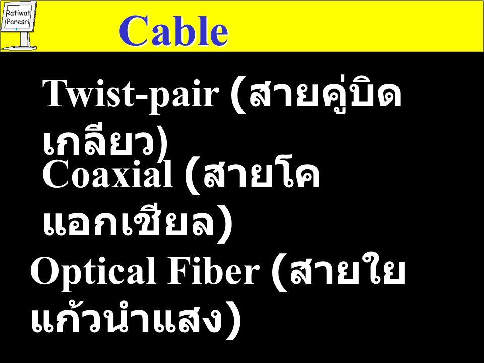 Cable Twist-pair ( สายคู่บิด เกลียว ) Coaxial ( สายโค แอกเชียล ) Optical Fiber ( สายใย แก้วนำแสง )
