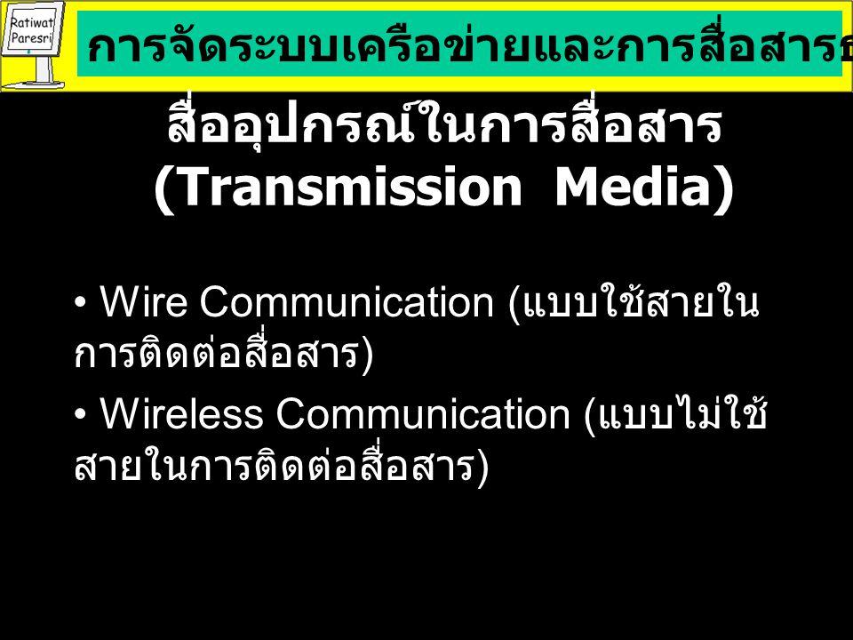 สื่ออุปกรณ์ในการสื่อสาร (Transmission Media) Wire Communication ( แบบใช้สายใน การติดต่อสื่อสาร ) Wireless Communication ( แบบไม่ใช้ สายในการติดต่อสื่อสาร ) การจัดระบบเครือข่ายและการสื่อสารธุรกิจด้วยคอมพิวเตอร์