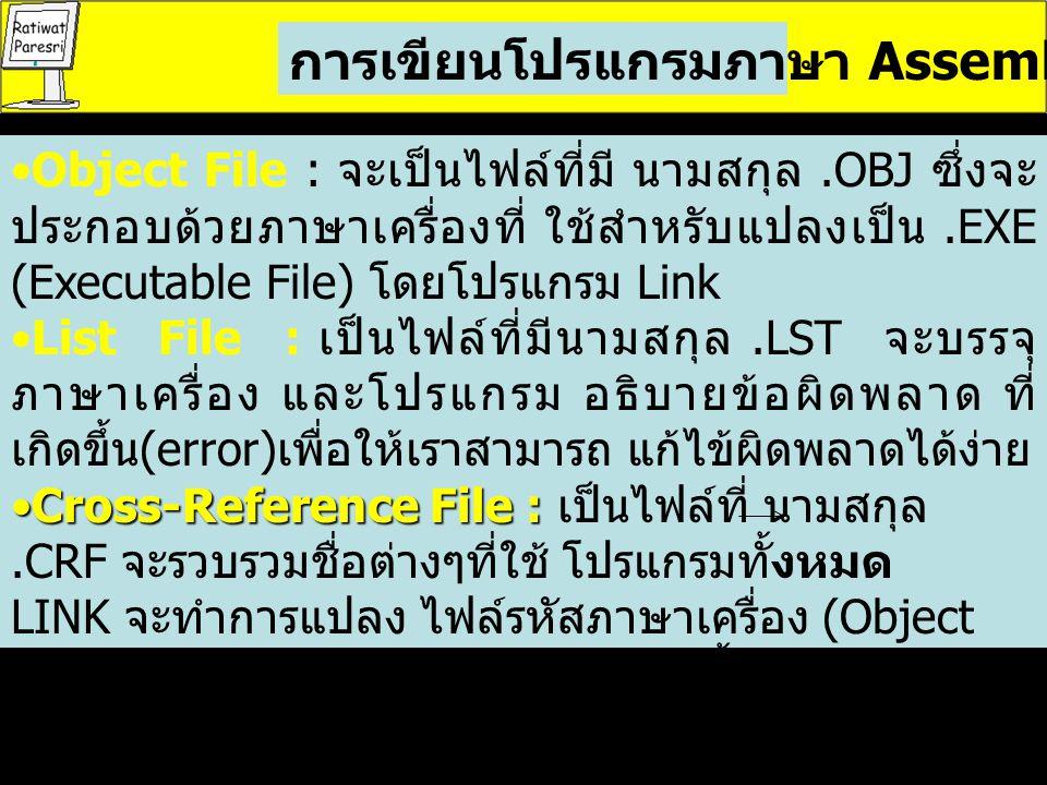 การเขียนโปรแกรมภาษา Assembly Object File : จะเป็นไฟล์ที่มี นามสกุล.OBJ ซึ่งจะ ประกอบด้วยภาษาเครื่องที่ ใช้สำหรับแปลงเป็น.EXE (Executable File) โดยโปรแกรม Link List File : เป็นไฟล์ที่มีนามสกุล.LST จะบรรจุ ภาษาเครื่อง และโปรแกรม อธิบายข้อผิดพลาด ที่ เกิดขึ้น (error) เพื่อให้เราสามารถ แก้ไข้ผิดพลาดได้ง่าย Cross-Reference File :Cross-Reference File : เป็นไฟล์ที่ นามสกุล.CRF จะรวบรวมชื่อต่างๆที่ใช้ โปรแกรมทั้งหมด LINK จะทำการแปลง ไฟล์รหัสภาษาเครื่อง (Object File) เป็น Executable File จากนั้นจะได้ ไฟล์ใหม่ 2 ไฟล์ - Run File : เป็นไฟล์ที่มีนามสกุล.EXE ซึ่ง สามารถโหลดลงหน่วยความจำ