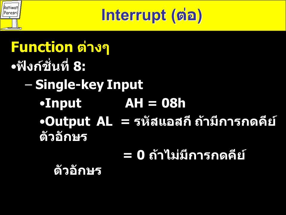 Function ต่างๆ ฟังก์ชั่นที่ 9: – Display String InputDX = ตำแหน่งแอเดรสของสตริง โดยจุดสิ้นสุดของสตริงจะมีตัวอักขระ $ เช่น คำสั่ง LEA (Load Effective Address) LEA DX,MSG ; MSG คือ เป็นตัวแปรที่กำหนดค่าของ สตริงเอาไว้ เช่น ; MSG DB 'COMPUTER$' คือ เก็บ ข้อความว่า COMPUTER เมื่อโปรแกรมต้องการอ่านค่าจากหน่วยความจำ เราจะต้องมี การกำหนด เซกเมนต์ของหน่วยความจำที่ข้อมูลอยู่ให้กับรีจี สเตอร์ DS สามารถเขียนคำสั่งได้ดังนี้ Interrupt ( ต่อ ) รูปแบบของคำสั่ง LEA destination,source