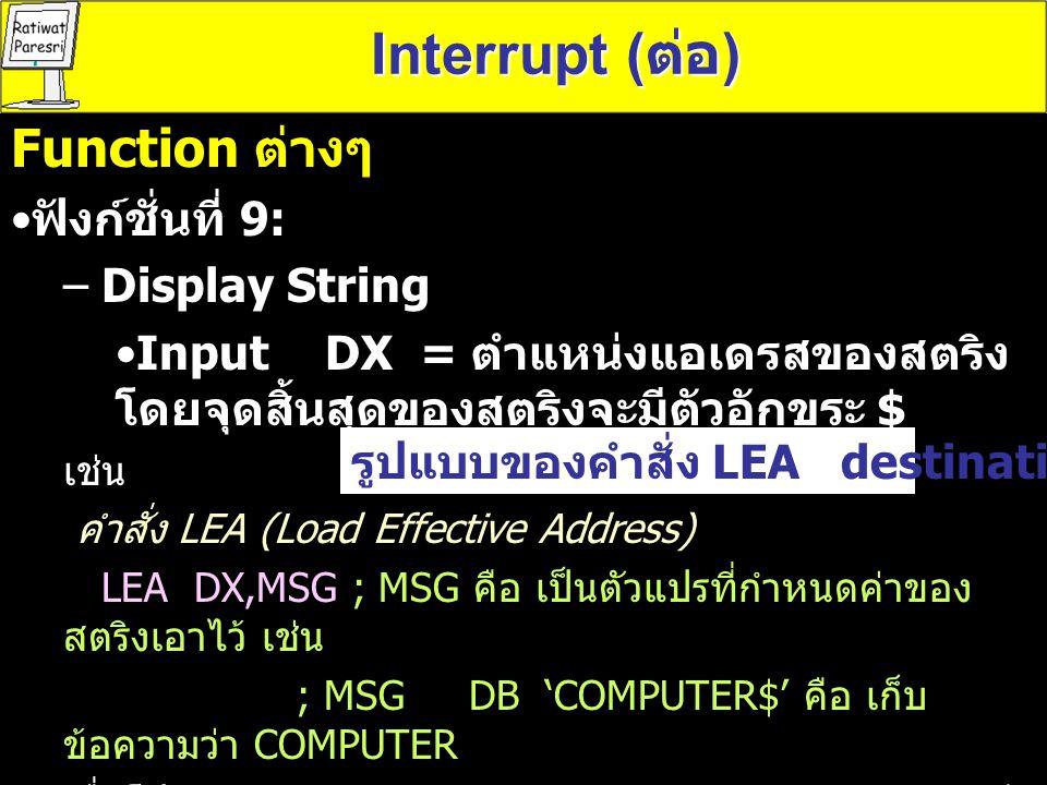 Interrupt ( ต่อ ) MOV AX,@DATA ; @DATA เป็นการบอกชื่อเซกเมนต์ ของข้อมูลที่กำหนดโดย.DATA MOV DS,AX ; หมายเหต เราต้องใช้ 2 คำสั่ง เพราะ เนื่องจากว่เราไม่สามารถกำหนด ค่าให้กับ รีจี สเตอร์ DS ได้โดยตรง ต้องมีการใช้รีจีสเตอร์ AX เข้ามา ช่วย