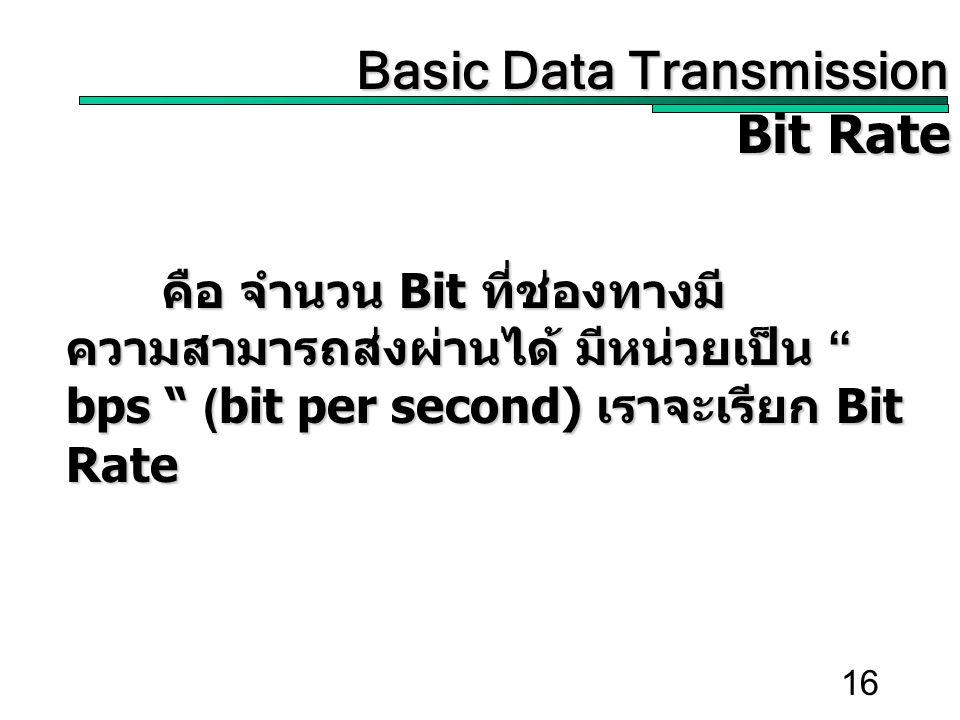 """16 คือ จำนวน Bit ที่ช่องทางมี ความสามารถส่งผ่านได้ มีหน่วยเป็น """" bps """" (bit per second) เราจะเรียก Bit Rate Basic Data Transmission Basic Data Transmi"""