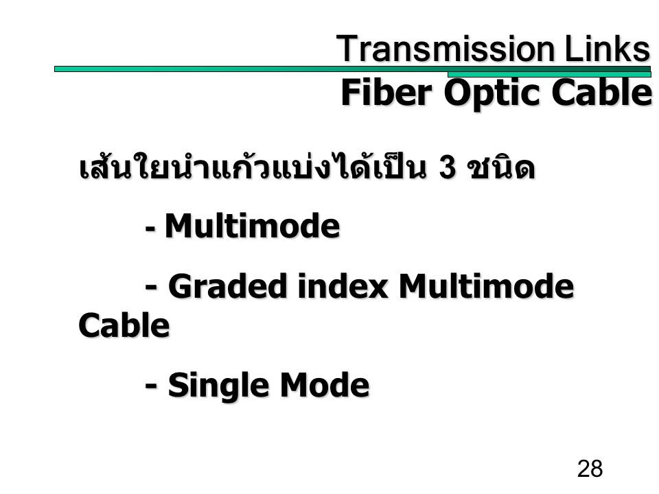 28 Transmission Links Transmission Links Fiber Optic Cable เส้นใยนำแก้วแบ่งได้เป็น 3 ชนิด - Multimode - Graded index Multimode Cable - Single Mode