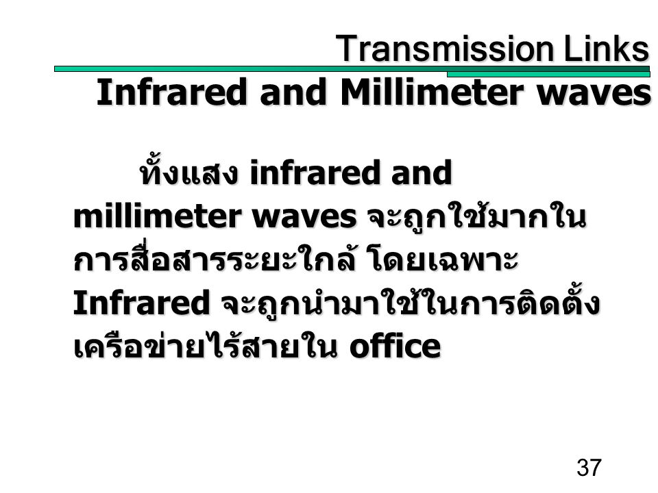 37 Transmission Links Transmission Links Infrared and Millimeter waves ทั้งแสง infrared and millimeter waves จะถูกใช้มากใน การสื่อสารระยะใกล้ โดยเฉพาะ Infrared จะถูกนำมาใช้ในการติดตั้ง เครือข่ายไร้สายใน office
