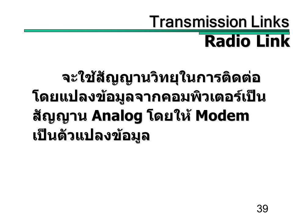 39 Transmission Links Transmission Links Radio Link จะใช้สัญญานวิทยุในการติดต่อ โดยแปลงข้อมูลจากคอมพิวเตอร์เป็น สัญญาน Analog โดยให้ Modem เป็นตัวแปลงข้อมูล