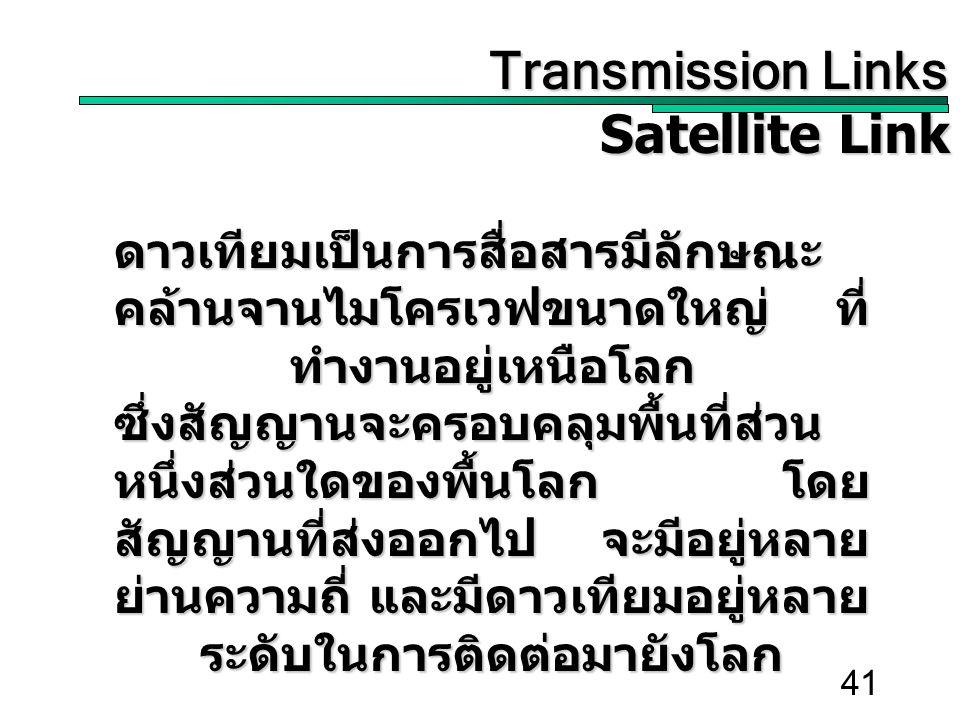 41 Transmission Links Transmission Links Satellite Link ดาวเทียมเป็นการสื่อสารมีลักษณะ คล้านจานไมโครเวฟขนาดใหญ่ ที่ ทำงานอยู่เหนือโลก ซึ่งสัญญานจะครอบคลุมพื้นที่ส่วน หนึ่งส่วนใดของพื้นโลก โดย สัญญานที่ส่งออกไป จะมีอยู่หลาย ย่านความถี่ และมีดาวเทียมอยู่หลาย ระดับในการติดต่อมายังโลก