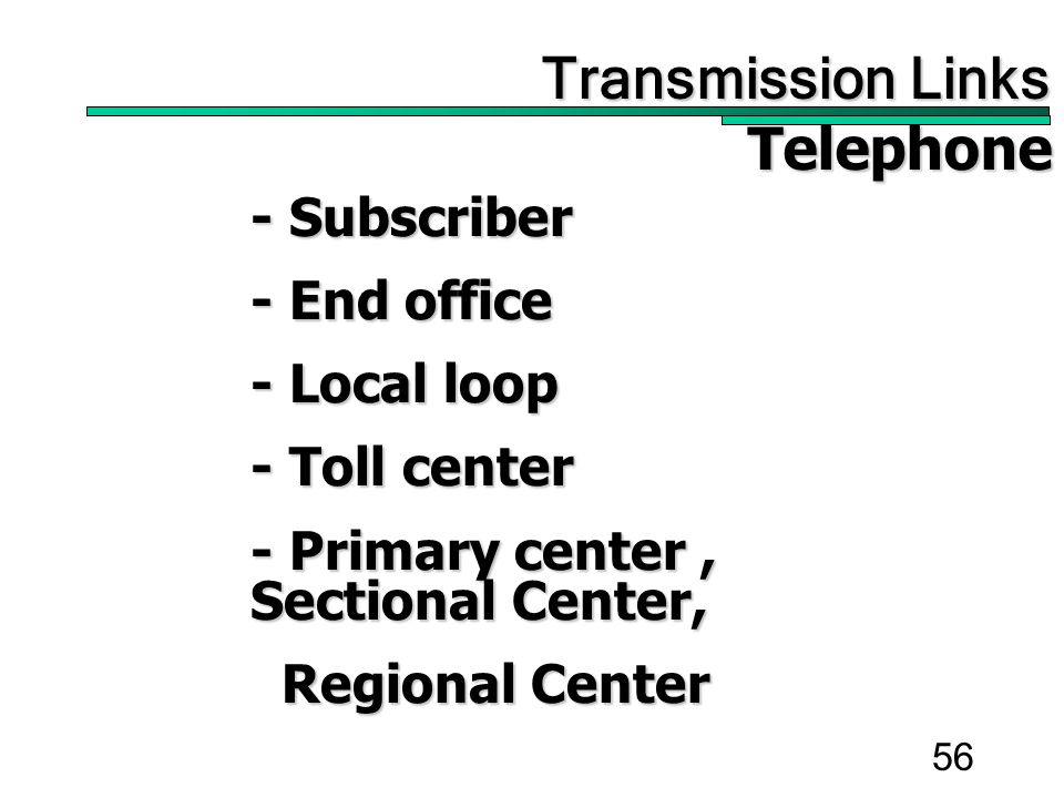 56 Transmission Links Transmission Links Telephone Telephone - Subscriber - End office - Local loop - Toll center - Primary center, Sectional Center, Regional Center Regional Center
