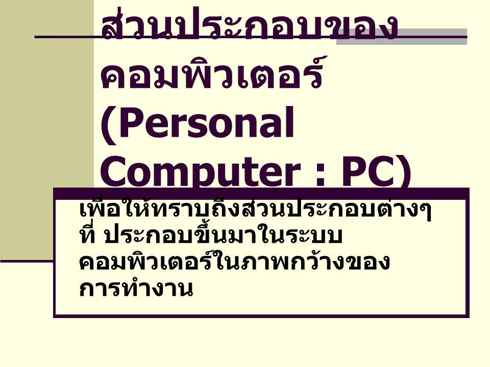 ส่วนประกอบของ คอมพิวเตอร์ (Personal Computer : PC) เพื่อให้ทราบถึงส่วนประกอบต่างๆ ที่ ประกอบขึ้นมาในระบบ คอมพิวเตอร์ในภาพกว้างของ การทำงาน