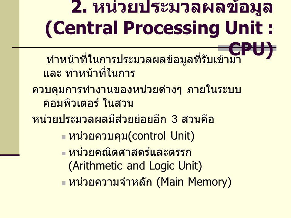 2. หน่วยประมวลผลข้อมูล (Central Processing Unit : CPU) ทำหน้าที่ในการประมวลผลข้อมูลที่รับเข้ามา และ ทำหน้าที่ในการ ควบคุมการทำงานของหน่วยต่างๆ ภายในระ