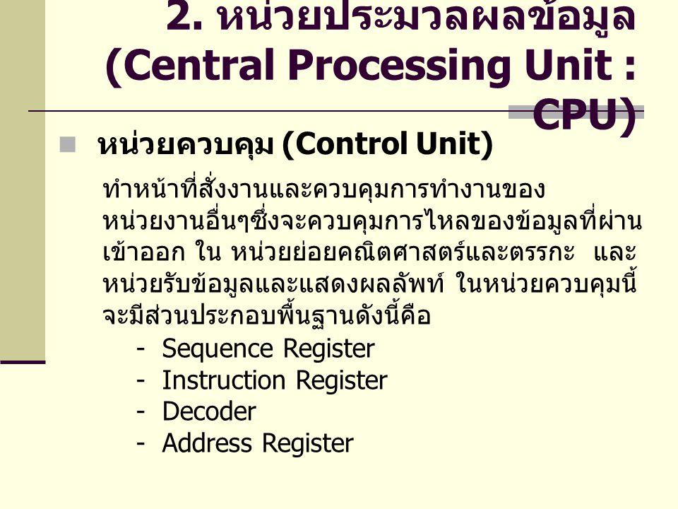 2. หน่วยประมวลผลข้อมูล (Central Processing Unit : CPU) ทำหน้าที่สั่งงานและควบคุมการทำงานของ หน่วยงานอื่นๆซึ่งจะควบคุมการไหลของข้อมูลที่ผ่าน เข้าออก ใน