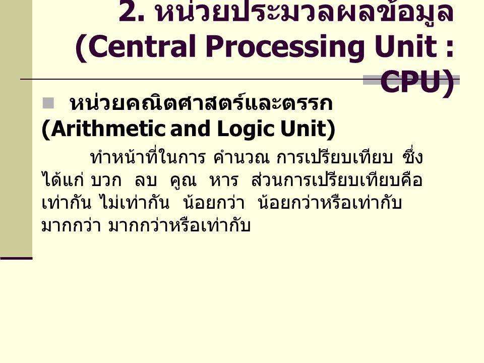 2. หน่วยประมวลผลข้อมูล (Central Processing Unit : CPU) หน่วยคณิตศาสตร์และตรรก (Arithmetic and Logic Unit) ทำหน้าที่ในการ คำนวณ การเปรียบเทียบ ซึ่ง ได้