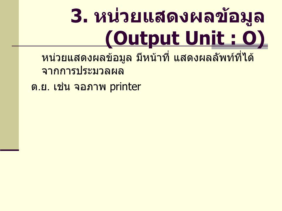 3. หน่วยแสดงผลข้อมูล (Output Unit : O) หน่วยแสดงผลข้อมูล มีหน้าที่ แสดงผลลัพท์ที่ได้ จากการประมวลผล ต. ย. เช่น จอภาพ printer