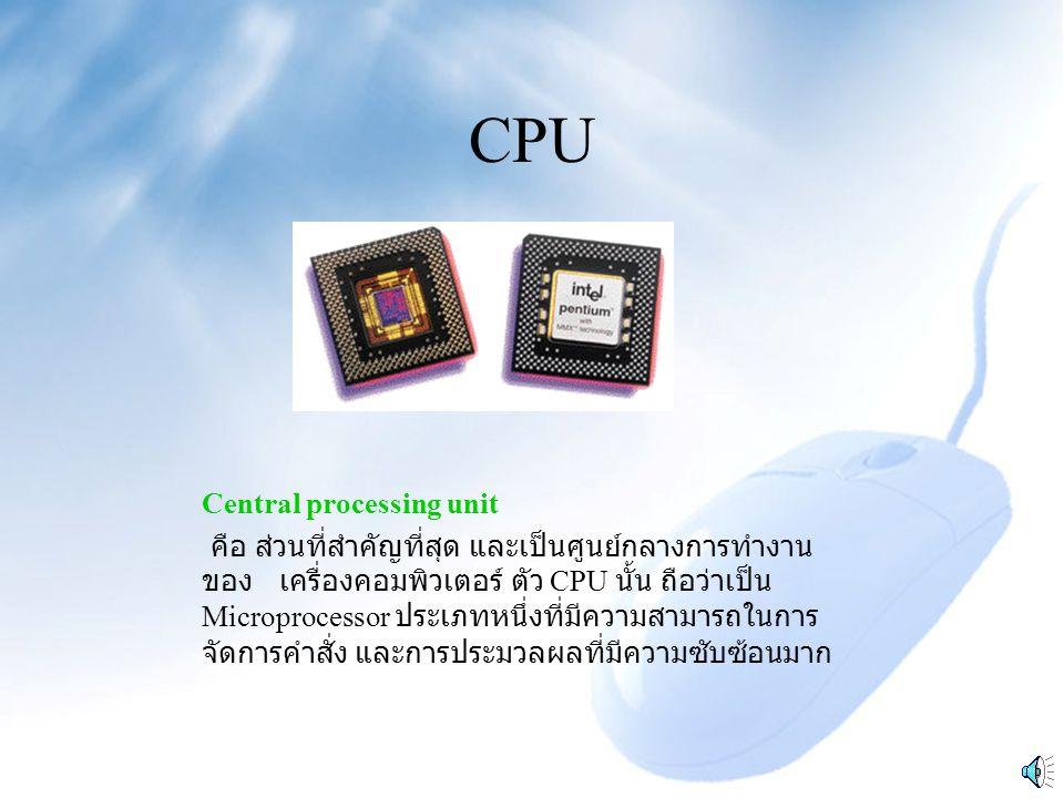CPU Central processing unit คือ ส่วนที่สำคัญที่สุด และเป็นศูนย์กลางการทำงาน ของ เครื่องคอมพิวเตอร์ ตัว CPU นั้น ถือว่าเป็น Microprocessor ประเภทหนึ่งที่มีความสามารถในการ จัดการคำสั่ง และการประมวลผลที่มีความซับซ้อนมาก