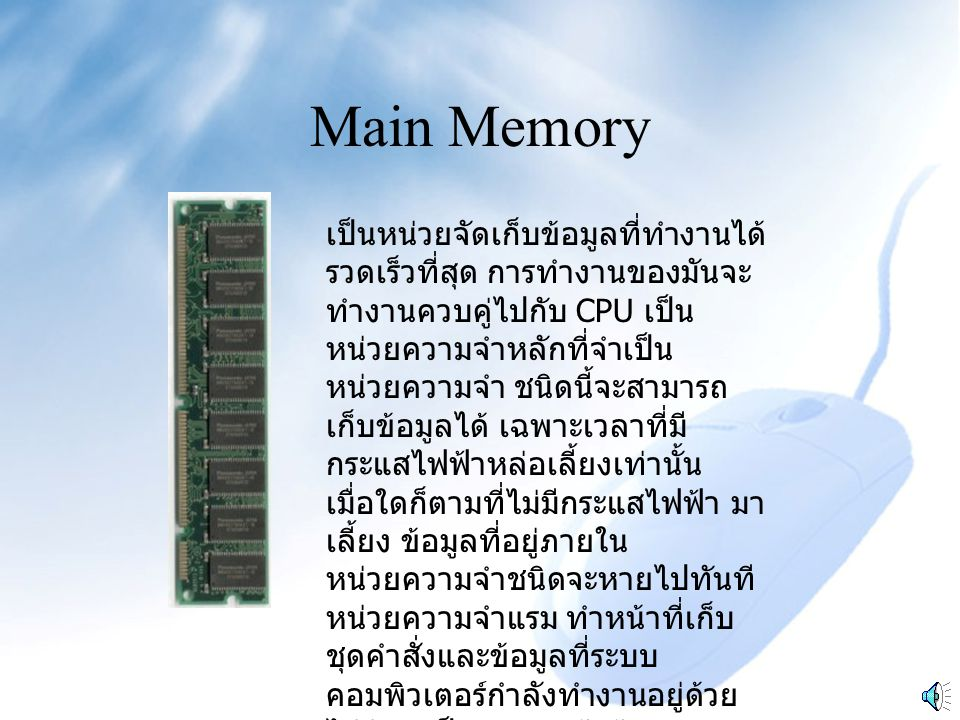 Main Memory เป็นหน่วยจัดเก็บข้อมูลที่ทำงานได้ รวดเร็วที่สุด การทำงานของมันจะ ทำงานควบคู่ไปกับ CPU เป็น หน่วยความจำหลักที่จำเป็น หน่วยความจำ ชนิดนี้จะสามารถ เก็บข้อมูลได้ เฉพาะเวลาที่มี กระแสไฟฟ้าหล่อเลี้ยงเท่านั้น เมื่อใดก็ตามที่ไม่มีกระแสไฟฟ้า มา เลี้ยง ข้อมูลที่อยู่ภายใน หน่วยความจำชนิดจะหายไปทันที หน่วยความจำแรม ทำหน้าที่เก็บ ชุดคำสั่งและข้อมูลที่ระบบ คอมพิวเตอร์กำลังทำงานอยู่ด้วย ไม่ว่าจะเป็นการนำเข้าข้อมูล (Input) หรือ การนำออกข้อมูล (Output)