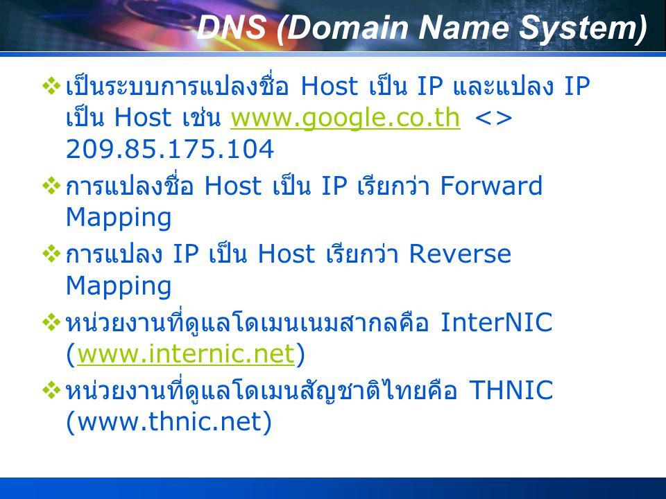 DNS (Domain Name System)  เป็นระบบการแปลงชื่อ Host เป็น IP และแปลง IP เป็น Host เช่น www.google.co.th <> 209.85.175.104www.google.co.th  การแปลงชื่อ Host เป็น IP เรียกว่า Forward Mapping  การแปลง IP เป็น Host เรียกว่า Reverse Mapping  หน่วยงานที่ดูแลโดเมนเนมสากลคือ InterNIC (www.internic.net)www.internic.net  หน่วยงานที่ดูแลโดเมนสัญชาติไทยคือ THNIC (www.thnic.net)