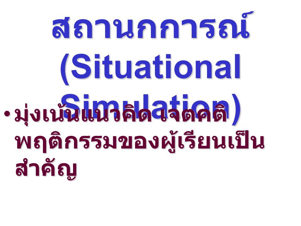 1. การจำลอง สถานกการณ์ (Situational Simulation) มุ่งเน้นแนวคิด เจตคติ พฤติกรรมของผู้เรียนเป็น สำคัญ มุ่งเน้นแนวคิด เจตคติ พฤติกรรมของผู้เรียนเป็น สำคั