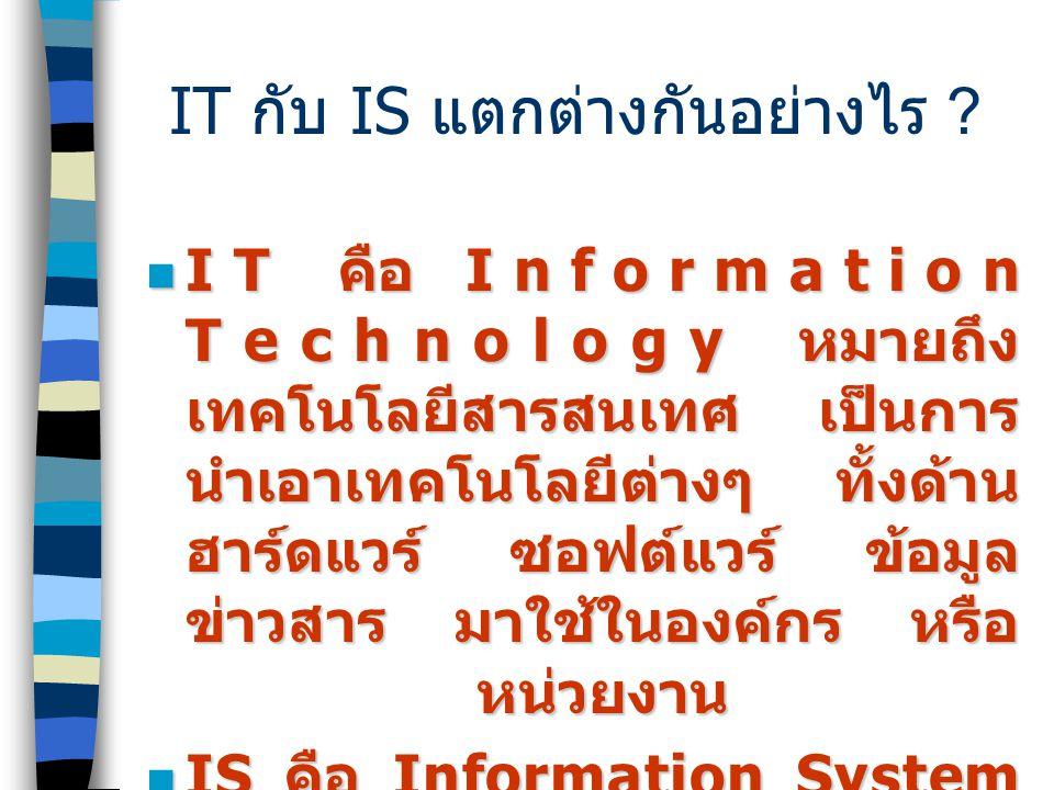 IT คือ Information Technology หมายถึง เทคโนโลยีสารสนเทศ เป็นการ นำเอาเทคโนโลยีต่างๆ ทั้งด้าน ฮาร์ดแวร์ ซอฟต์แวร์ ข้อมูล ข่าวสาร มาใช้ในองค์กร หรือ หน่วยงาน IT คือ Information Technology หมายถึง เทคโนโลยีสารสนเทศ เป็นการ นำเอาเทคโนโลยีต่างๆ ทั้งด้าน ฮาร์ดแวร์ ซอฟต์แวร์ ข้อมูล ข่าวสาร มาใช้ในองค์กร หรือ หน่วยงาน IS คือ Information System หมายถึง ระบบสารสนเทศ ประกอบ บุคคล สถานที่ สิ่งของ ในองค์กร หรือสิ่งแวดล้อม IS คือ Information System หมายถึง ระบบสารสนเทศ ประกอบ บุคคล สถานที่ สิ่งของ ในองค์กร หรือสิ่งแวดล้อม IT กับ IS แตกต่างกันอย่างไร ?