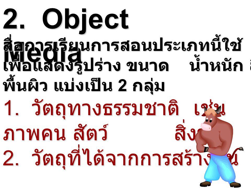 2. Object Media สื่อการเรียนการสอนประเภทนี้ใช้ เพื่อแสดงรูปร่าง ขนาด น้ำหนัก สี พื้นผิว แบ่งเป็น 2 กลุ่ม 1. วัตถุทางธรรมชาติ เช่น ภาพคน สัตว์ สิ่งของ
