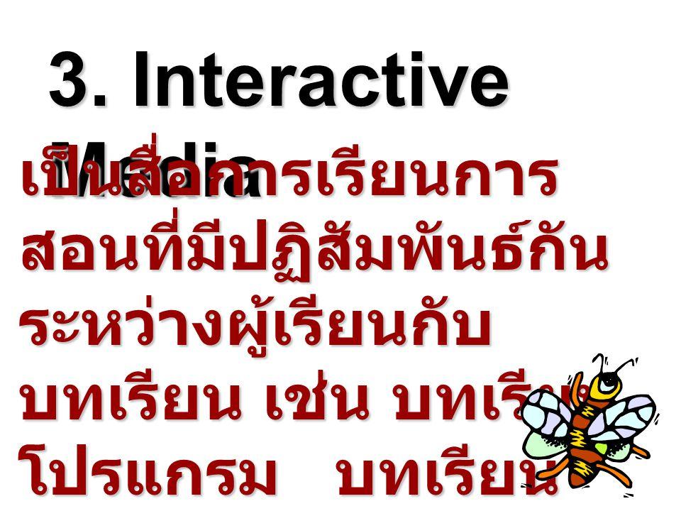 3. Interactive Media เป็นสื่อการเรียนการ สอนที่มีปฏิสัมพันธ์กัน ระหว่างผู้เรียนกับ บทเรียน เช่น บทเรียน โปรแกรม บทเรียน โมดูล