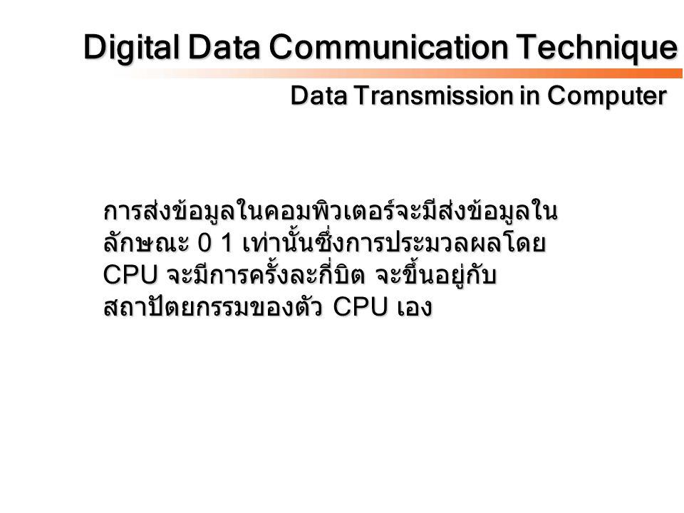 Digital Data Communication Technique Data Transmission in Computer การส่งข้อมูลในคอมพิวเตอร์จะมีส่งข้อมูลใน ลักษณะ 0 1 เท่านั้นซึ่งการประมวลผลโดย CPU จะมีการครั้งละกี่บิต จะขึ้นอยู่กับ สถาปัตยกรรมของตัว CPU เอง