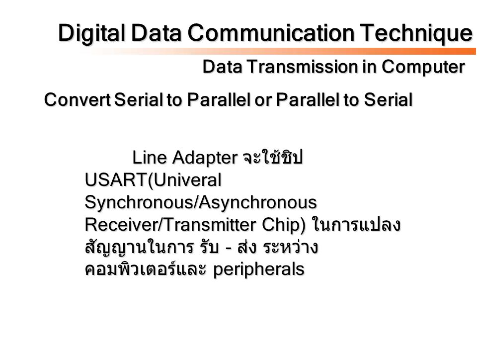 Digital Data Communication Technique Data Transmission in Computer Convert Serial to Parallel or Parallel to Serial Line Adapter จะใช้ชิป USART(Univeral Synchronous/Asynchronous Receiver/Transmitter Chip) ในการแปลง สัญญานในการ รับ - ส่ง ระหว่าง คอมพิวเตอร์และ peripherals