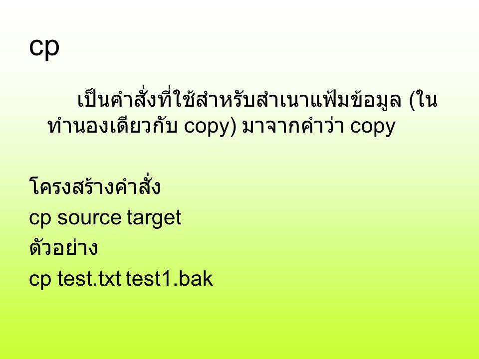 cp เป็นคำสั่งที่ใช้สำหรับสำเนาแฟ้มข้อมูล ( ใน ทำนองเดียวกับ copy) มาจากคำว่า copy โครงสร้างคำสั่ง cp source target ตัวอย่าง cp test.txt test1.bak