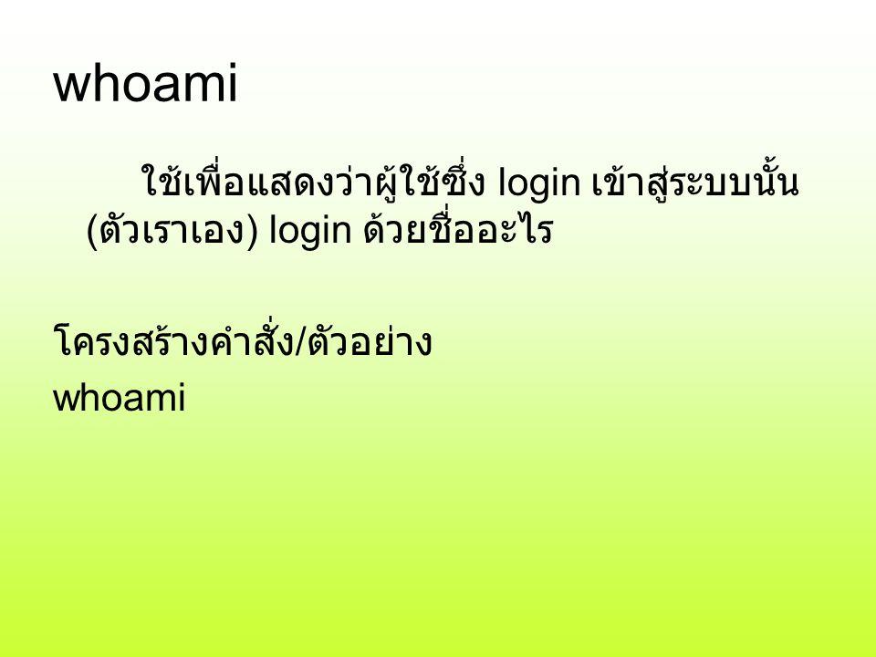 whoami ใช้เพื่อแสดงว่าผู้ใช้ซึ่ง login เข้าสู่ระบบนั้น ( ตัวเราเอง ) login ด้วยชื่ออะไร โครงสร้างคำสั่ง / ตัวอย่าง whoami