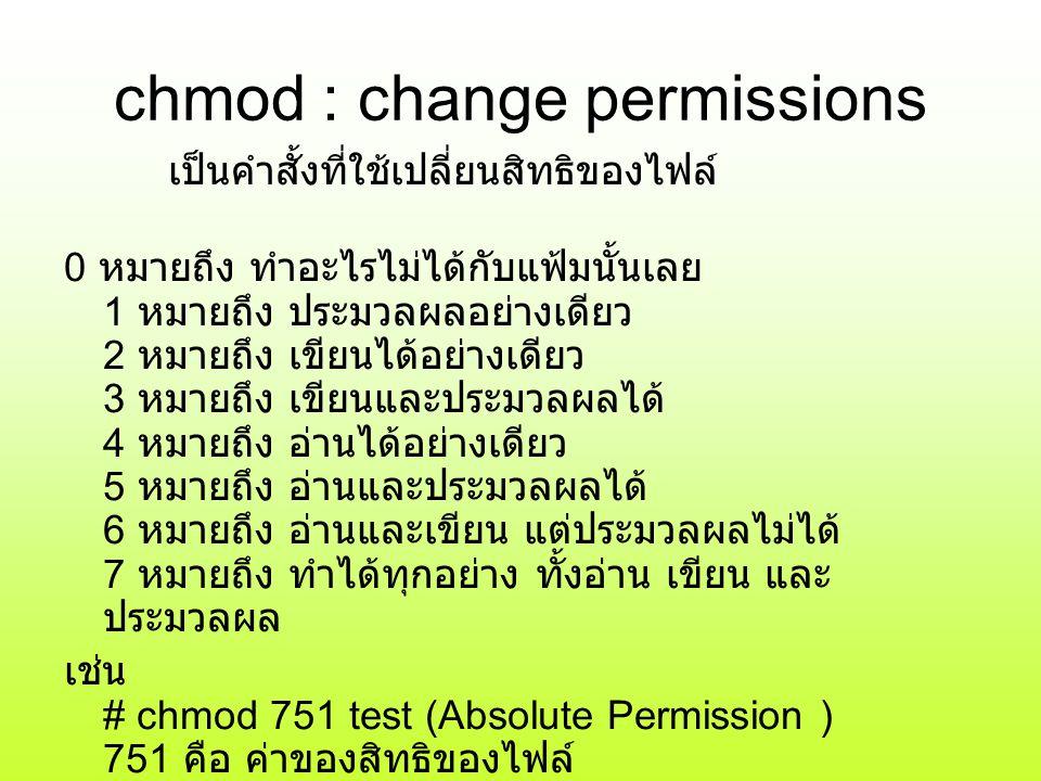 chmod : change permissions เป็นคำสั้งที่ใช้เปลี่ยนสิทธิของไฟล์ 0 หมายถึง ทำอะไรไม่ได้กับแฟ้มนั้นเลย 1 หมายถึง ประมวลผลอย่างเดียว 2 หมายถึง เขียนได้อย่างเดียว 3 หมายถึง เขียนและประมวลผลได้ 4 หมายถึง อ่านได้อย่างเดียว 5 หมายถึง อ่านและประมวลผลได้ 6 หมายถึง อ่านและเขียน แต่ประมวลผลไม่ได้ 7 หมายถึง ทำได้ทุกอย่าง ทั้งอ่าน เขียน และ ประมวลผล เช่น # chmod 751 test (Absolute Permission ) 751 คือ ค่าของสิทธิของไฟล์