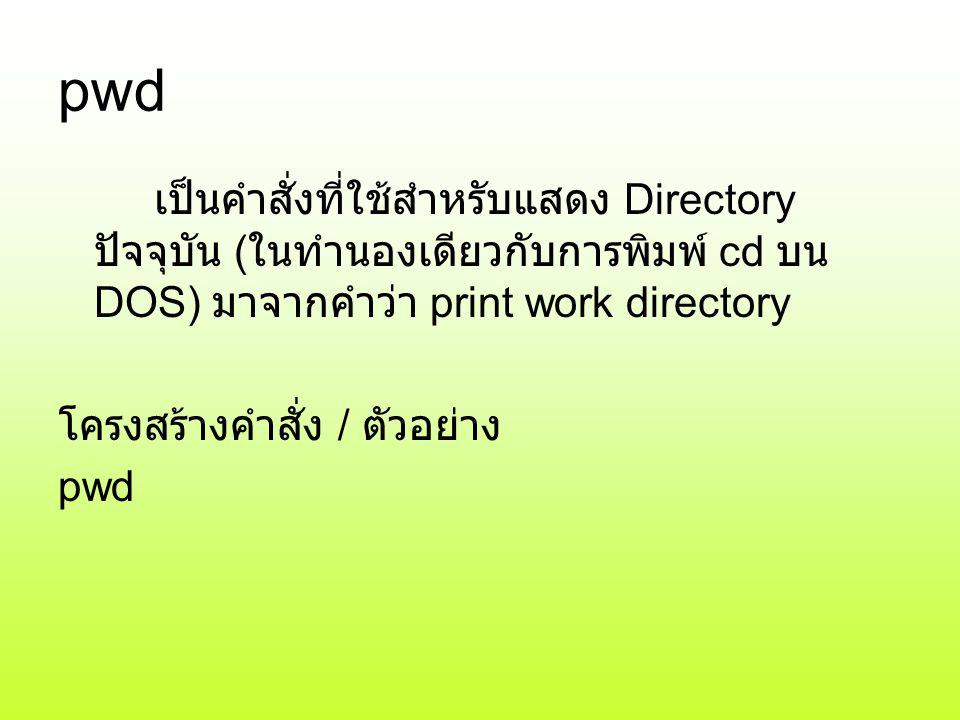 pwd เป็นคำสั่งที่ใช้สำหรับแสดง Directory ปัจจุบัน ( ในทำนองเดียวกับการพิมพ์ cd บน DOS) มาจากคำว่า print work directory โครงสร้างคำสั่ง / ตัวอย่าง pwd