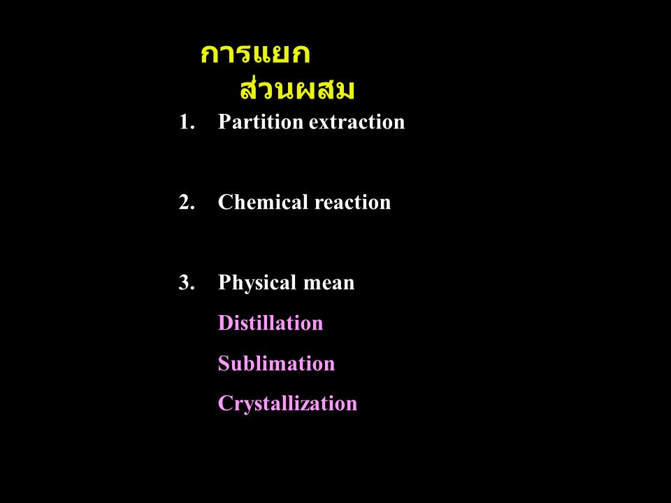 การแยก ส่วนผสม 1.Partition extraction 2.Chemical reaction 3.Physical mean Distillation Sublimation Crystallization