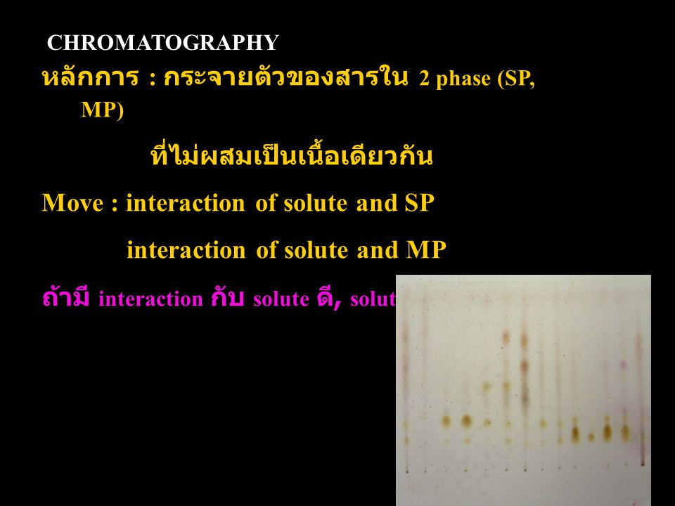 CHROMATOGRAPHY หลักการ : กระจายตัวของสารใน 2 phase (SP, MP) ที่ไม่ผสมเป็นเนื้อเดียวกัน Move : interaction of solute and SP interaction of solute and MP ถ้ามี interaction กับ solute ดี, solute จะ move ช้า