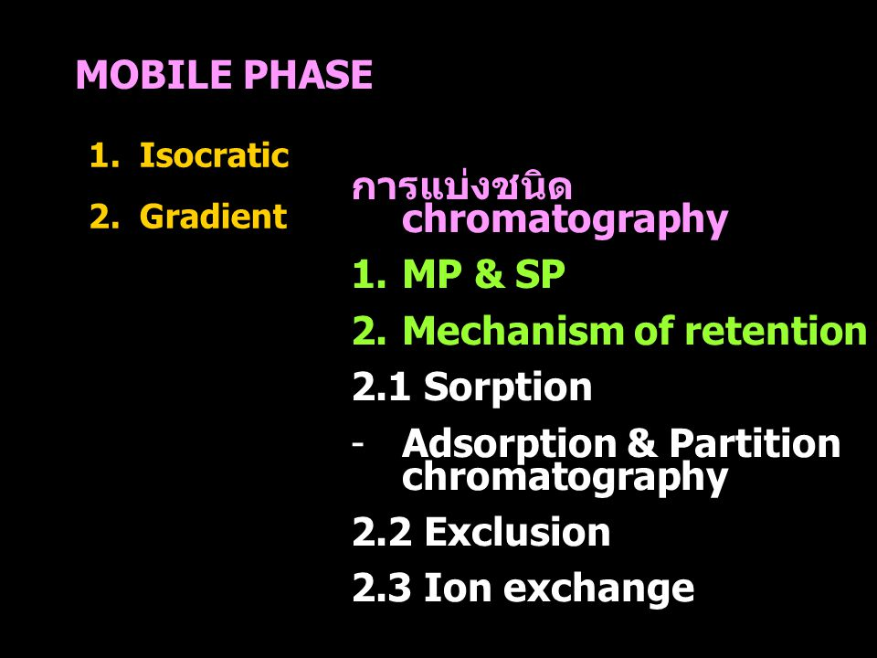 MOBILE PHASE 1.Isocratic 2.Gradient การแบ่งชนิด chromatography 1.MP & SP 2.Mechanism of retention 2.1 Sorption -Adsorption & Partition chromatography