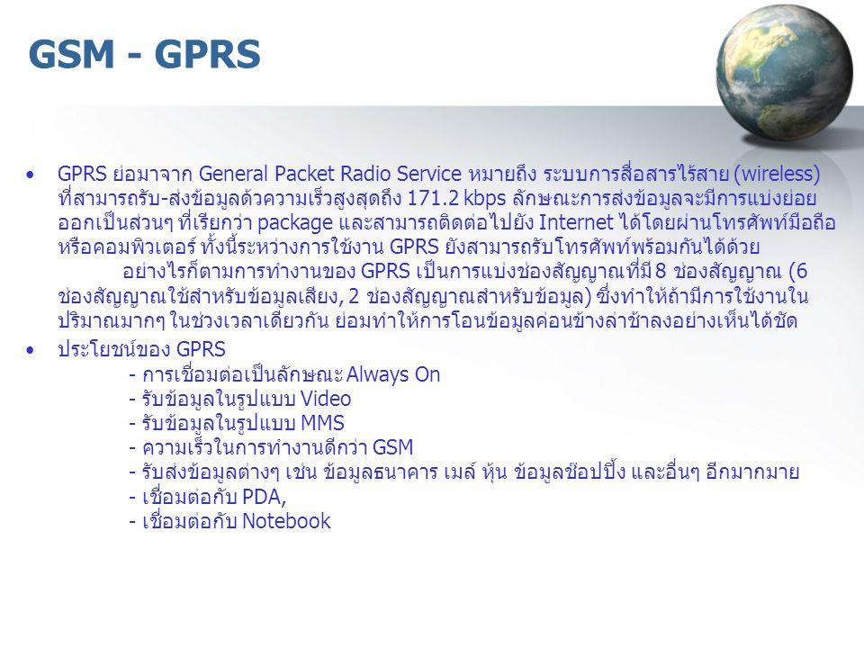 GSM - GPRS GPRS ย่อมาจาก General Packet Radio Service หมายถึง ระบบการสื่อสารไร้สาย (wireless) ที่สามารถรับ-ส่งข้อมูลด้วความเร็วสูงสุดถึง 171.2 kbps ลักษณะการส่งข้อมูลจะมีการแบ่งย่อย ออกเป็นส่วนๆ ที่เรียกว่า package และสามารถติดต่อไปยัง Internet ได้โดยผ่านโทรศัพท์มือถือ หรือคอมพิวเตอร์ ทั้งนี้ระหว่างการใช้งาน GPRS ยังสามารถรับโทรศัพท์พร้อมกันได้ด้วย อย่างไรก็ตามการทำงานของ GPRS เป็นการแบ่งช่องสัญญาณที่มี 8 ช่องสัญญาณ (6 ช่องสัญญาณใช้สำหรับข้อมูลเสียง, 2 ช่องสัญญาณสำหรับข้อมูล) ซึ่งทำให้ถ้ามีการใช้งานใน ปริมาณมากๆ ในช่วงเวลาเดียวกัน ย่อมทำให้การโอนข้อมูลค่อนข้างล่าช้าลงอย่างเห็นได้ชัด ประโยชน์ของ GPRS - การเชื่อมต่อเป็นลักษณะ Always On - รับข้อมูลในรูปแบบ Video - รับข้อมูลในรูปแบบ MMS - ความเร็วในการทำงานดีกว่า GSM - รับส่งข้อมูลต่างๆ เช่น ข้อมูลธนาคาร เมล์ หุ้น ข้อมูลช๊อปปิ้ง และอื่นๆ อีกมากมาย - เชื่อมต่อกับ PDA, - เชื่อมต่อกับ Notebook