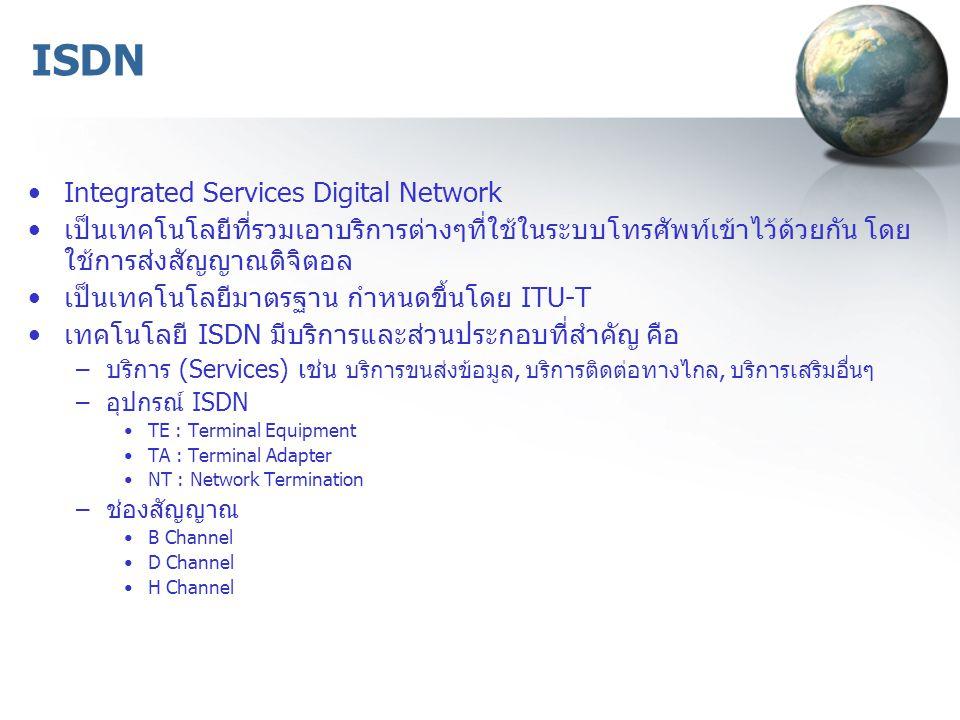 ISDN Integrated Services Digital Network เป็นเทคโนโลยีที่รวมเอาบริการต่างๆที่ใช้ในระบบโทรศัพท์เข้าไว้ด้วยกัน โดย ใช้การส่งสัญญาณดิจิตอล เป็นเทคโนโลยีม