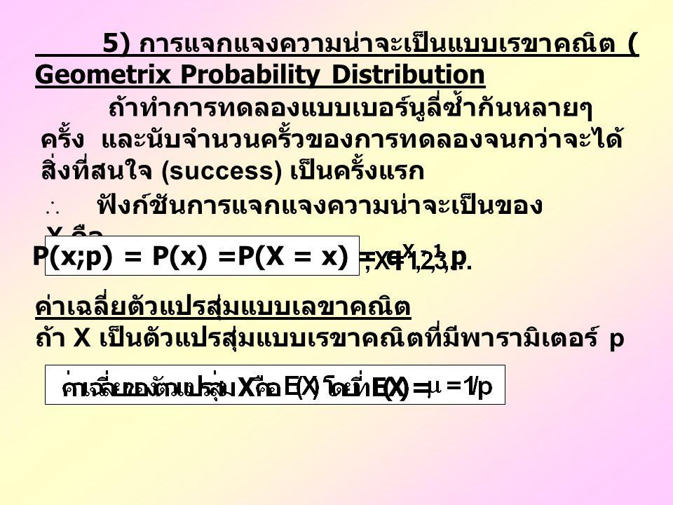 5) การแจกแจงความน่าจะเป็นแบบเรขาคณิต ( Geometrix Probability Distribution ถ้าทำการทดลองแบบเบอร์นูลี่ซ้ำกันหลายๆ ครั้ง และนับจำนวนครั้วของการทดลองจนกว่าจะได้ สิ่งที่สนใจ (success) เป็นครั้งแรก ฟังก์ชันการแจกแจงความน่าจะเป็นของ X คือ P(x;p) = P(x) =P(X = x) = q X - 1 p ค่าเฉลี่ยตัวแปรสุ่มแบบเลขาคณิต ถ้า X เป็นตัวแปรสุ่มแบบเรขาคณิตที่มีพารามิเตอร์ p