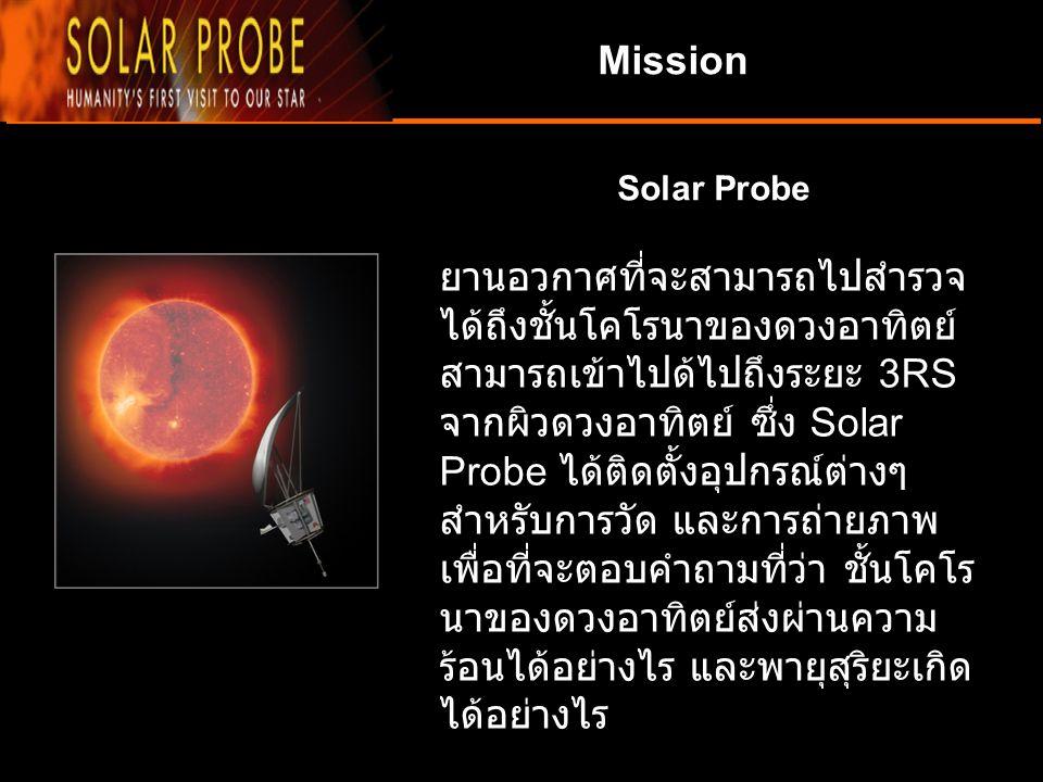 Mission Solar Probe ยานอวกาศที่จะสามารถไปสำรวจ ได้ถึงชั้นโคโรนาของดวงอาทิตย์ สามารถเข้าไปด้ไปถึงระยะ 3RS จากผิวดวงอาทิตย์ ซึ่ง Solar Probe ได้ติดตั้งอ