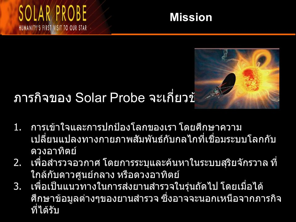 Mission ภารกิจของ Solar Probe จะเกี่ยวข้องกับ : 1. การเข้าใจและการปกป้องโลกของเรา โดยศึกษาความ เปลี่ยนแปลงทางกายภาพสัมพันธ์กับกลไกที่เชื่อมระบบโลกกับ