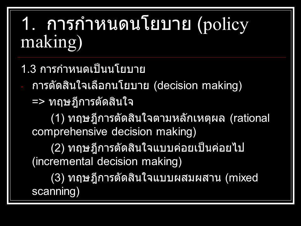 1.3 การกำหนดเป็นนโยบาย - การตัดสินใจเลือกนโยบาย (decision making) => ทฤษฎีการตัดสินใจ (1) ทฤษฎีการตัดสินใจตามหลักเหตุผล (rational comprehensive decision making) (2) ทฤษฎีการตัดสินใจแบบค่อยเป็นค่อยไป (incremental decision making) (3) ทฤษฎีการตัดสินใจแบบผสมผสาน (mixed scanning) 1.