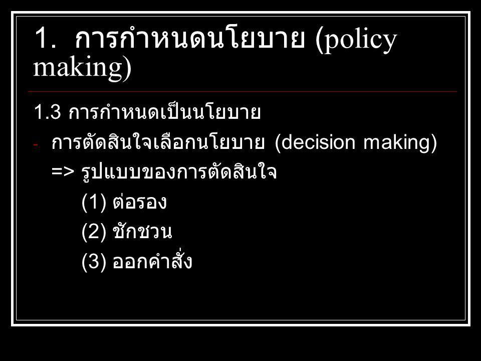 1.3 การกำหนดเป็นนโยบาย - การตัดสินใจเลือกนโยบาย (decision making) => รูปแบบของการตัดสินใจ (1) ต่อรอง (2) ชักชวน (3) ออกคำสั่ง 1. การกำหนดนโยบาย (polic