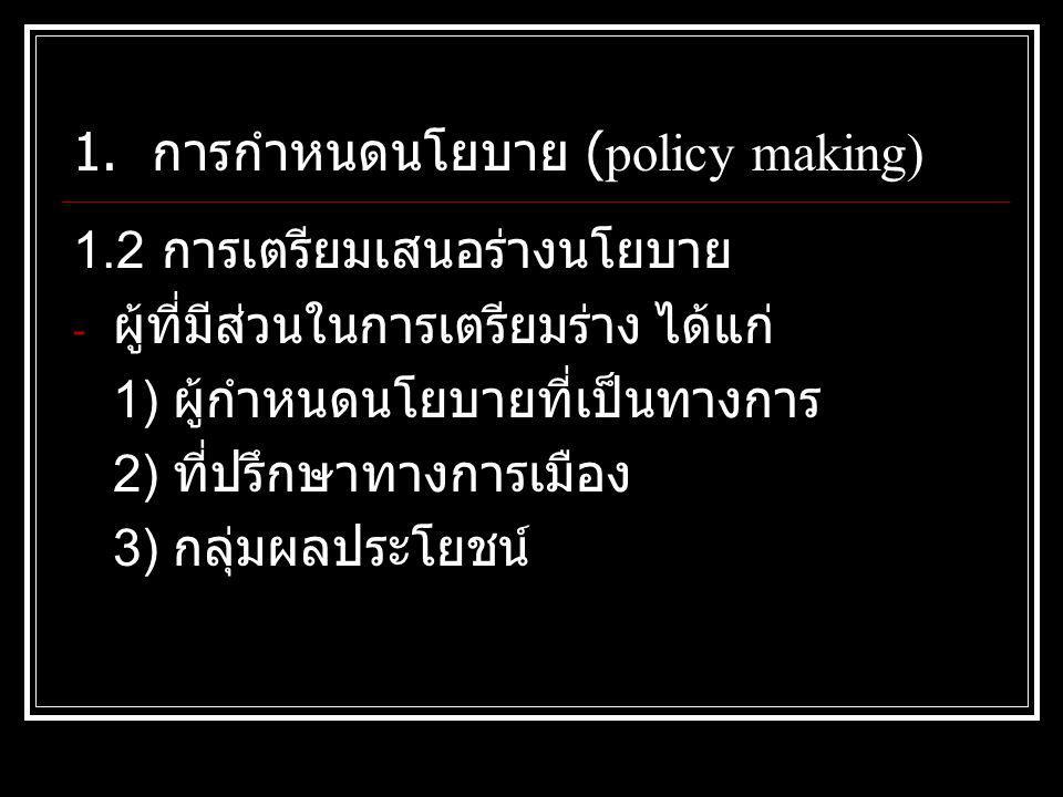 1. การกำหนดนโยบาย (policy making) 1.2 การเตรียมเสนอร่างนโยบาย - ผู้ที่มีส่วนในการเตรียมร่าง ได้แก่ 1) ผู้กำหนดนโยบายที่เป็นทางการ 2) ที่ปรึกษาทางการเม