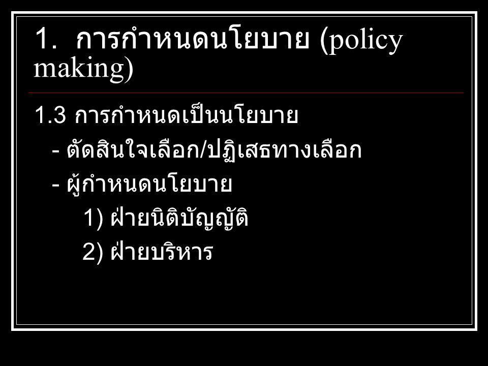 1.3 การกำหนดเป็นนโยบาย - ตัดสินใจเลือก / ปฏิเสธทางเลือก - ผู้กำหนดนโยบาย 1) ฝ่ายนิติบัญญัติ 2) ฝ่ายบริหาร 1. การกำหนดนโยบาย (policy making)