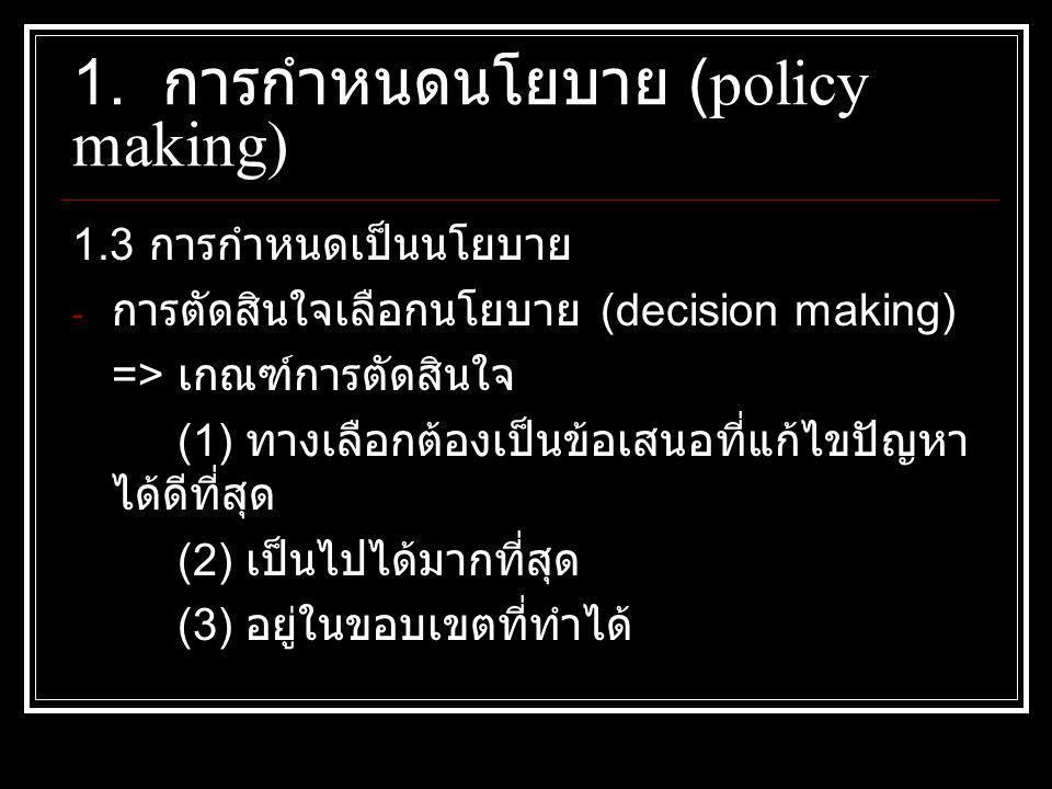 1.3 การกำหนดเป็นนโยบาย - การตัดสินใจเลือกนโยบาย (decision making) => เกณฑ์การตัดสินใจ (1) ทางเลือกต้องเป็นข้อเสนอที่แก้ไขปัญหา ได้ดีที่สุด (2) เป็นไปได้มากที่สุด (3) อยู่ในขอบเขตที่ทำได้ 1.