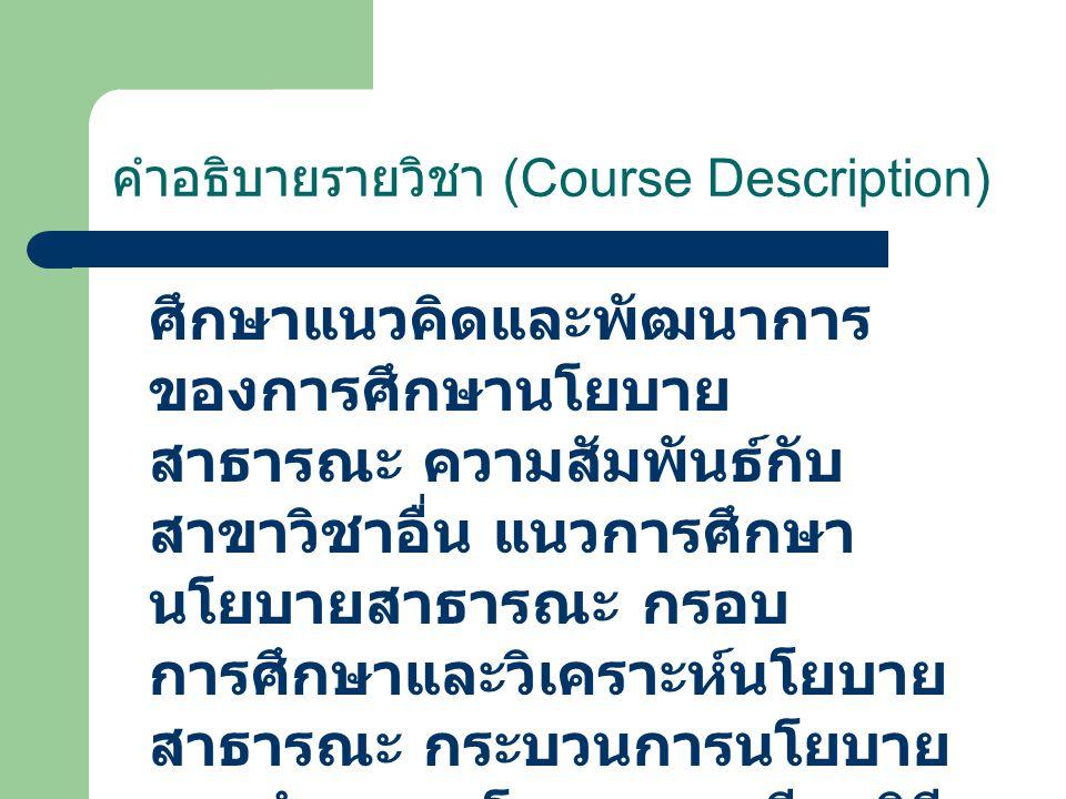 คำอธิบายรายวิชา (Course Description) ศึกษาแนวคิดและพัฒนาการ ของการศึกษานโยบาย สาธารณะ ความสัมพันธ์กับ สาขาวิชาอื่น แนวการศึกษา นโยบายสาธารณะ กรอบ การศ