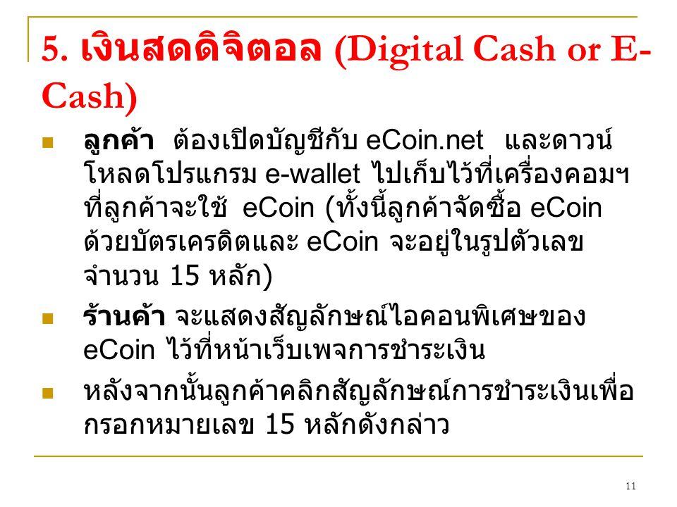11 ลูกค้า ต้องเปิดบัญชีกับ eCoin.net และดาวน์ โหลดโปรแกรม e-wallet ไปเก็บไว้ที่เครื่องคอมฯ ที่ลูกค้าจะใช้ eCoin ( ทั้งนี้ลูกค้าจัดซื้อ eCoin ด้วยบัตรเครดิตและ eCoin จะอยู่ในรูปตัวเลข จำนวน 15 หลัก ) ร้านค้า จะแสดงสัญลักษณ์ไอคอนพิเศษของ eCoin ไว้ที่หน้าเว็บเพจการชำระเงิน หลังจากนั้นลูกค้าคลิกสัญลักษณ์การชำระเงินเพื่อ กรอกหมายเลข 15 หลักดังกล่าว 5.
