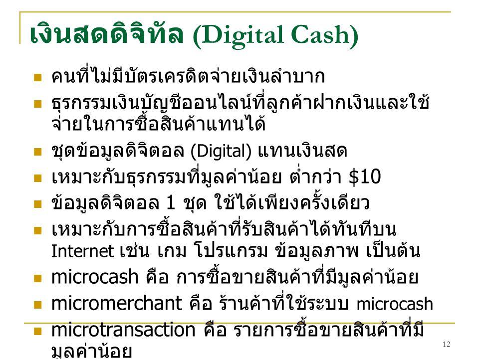 12 เงินสดดิจิทัล (Digital Cash) คนที่ไม่มีบัตรเครดิตจ่ายเงินลำบาก ธุรกรรมเงินบัญชีออนไลน์ที่ลูกค้าฝากเงินและใช้ จ่ายในการซื้อสินค้าแทนได้ ชุดข้อมูลดิจิตอล (Digital) แทนเงินสด เหมาะกับธุรกรรมที่มูลค่าน้อย ต่ำกว่า $10 ข้อมูลดิจิตอล 1 ชุด ใช้ได้เพียงครั้งเดียว เหมาะกับการซื้อสินค้าที่รับสินค้าได้ทันทีบน Internet เช่น เกม โปรแกรม ข้อมูลภาพ เป็นต้น microcash คือ การซื้อขายสินค้าที่มีมูลค่าน้อย micromerchant คือ ร้านค้าที่ใช้ระบบ microcash microtransaction คือ รายการซื้อขายสินค้าที่มี มูลค่าน้อย