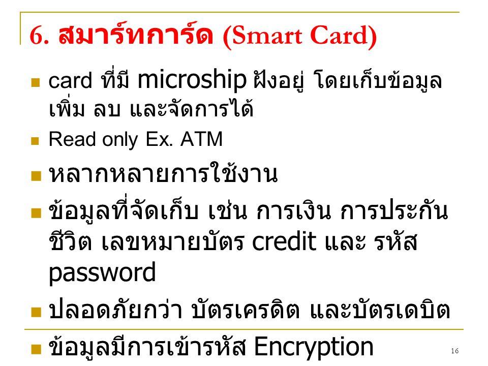 16 6. สมาร์ทการ์ด (Smart Card) card ที่มี microship ฝังอยู่ โดยเก็บข้อมูล เพิ่ม ลบ และจัดการได้ Read only Ex. ATM หลากหลายการใช้งาน ข้อมูลที่จัดเก็บ เ