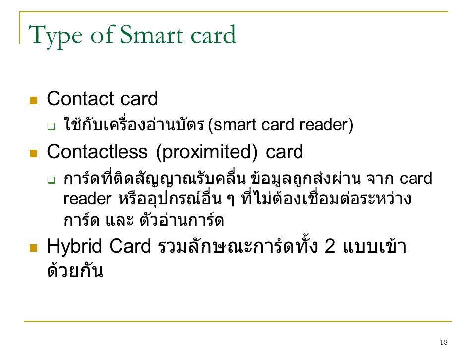 18 Type of Smart card Contact card  ใช้กับเครื่องอ่านบัตร (smart card reader) Contactless (proximited) card  การ์ดที่ติดสัญญาณรับคลื่น ข้อมูลถูกส่งผ่าน จาก card reader หรืออุปกรณ์อื่น ๆ ที่ไม่ต้องเชื่อมต่อระหว่าง การ์ด และ ตัวอ่านการ์ด Hybrid Card รวมลักษณะการ์ดทั้ง 2 แบบเข้า ด้วยกัน