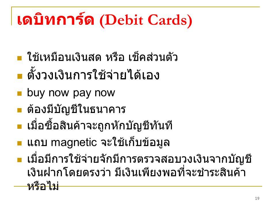 19 เดบิทการ์ด (Debit Cards) ใช้เหมือนเงินสด หรือ เช็คส่วนตัว ตั้งวงเงินการใช้จ่ายได้เอง buy now pay now ต้องมีบัญชีในธนาคาร เมื่อซื้อสินค้าจะถูกหักบัญชีทันที แถบ magnetic จะใช้เก็บข้อมูล เมื่อมีการใช้จ่ายจักมีการตรวจสอบวงเงินจากบัญชี เงินฝากโดยตรงว่า มีเงินเพียงพอที่จะชำระสินค้า หรือไม่