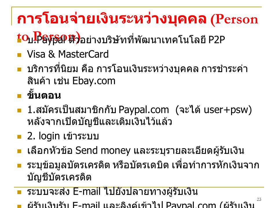 23 การโอนจ่ายเงินระหว่างบุคคล (Person to Person) บ.Paypal ตัวอย่างบริษัทที่พัฒนาเทคโนโลยี P2P Visa & MasterCard บริการที่นิยม คือ การโอนเงินระหว่างบุคคล การชำระค่า สินค้า เช่น Ebay.com ขั้นตอน 1.